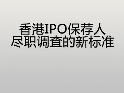 香港IPO保荐人尽职调查的新标准